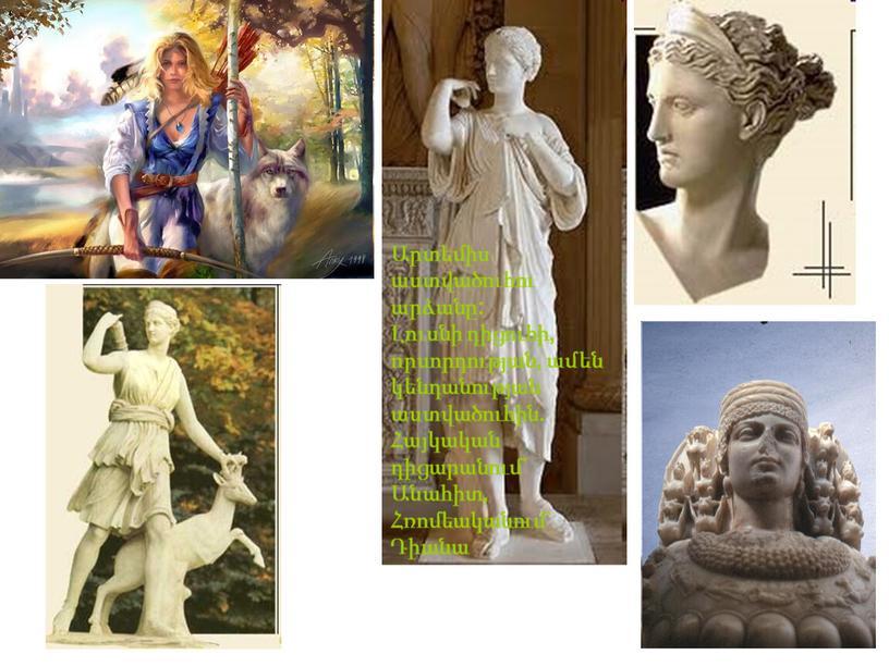 Արտեմիս աստվածուհու արձանը: Լուսնի դիցուհի, որսորդության, ամեն կենդանության աստվածուհին. Հայկական դիցարանում` Անահիտ, Հռոմեականում` Դիանա