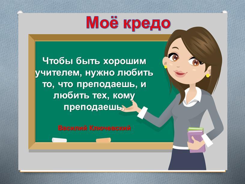 Чтобы быть хорошим учителем, нужно любить то, что преподаешь, и любить тех, кому преподаешь