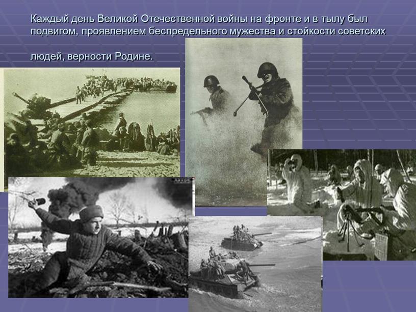 Каждый день Великой Отечественной войны на фронте и в тылу был подвигом, проявлением беспредельного мужества и стойкости советских людей, верности