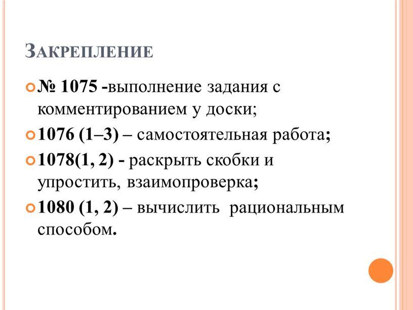 Закрепление № 1075 - выполнение задания с комментированием у доски; 1076 (1–3) – самостоятельная работа ; 1078(1, 2) - раскрыть скобки и упростить, взаимопроверка ;…