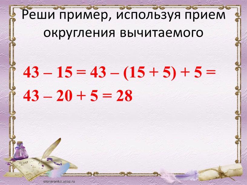 Реши пример, используя прием округления вычитаемого 43 – 15 = 43 – (15 + 5) + 5 = 43 – 20 + 5 = 28