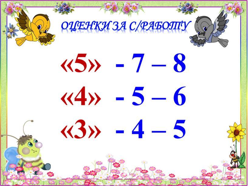 Оценки за с/работу «5» - 7 – 8 «4» - 5 – 6 «3» - 4 – 5
