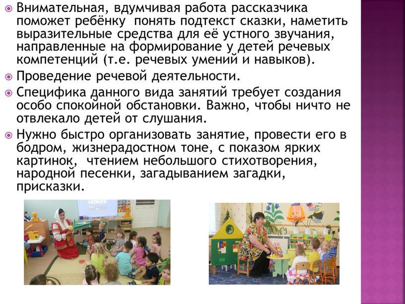 Внимательная, вдумчивая работа рассказчика поможет ребёнку понять подтекст сказки, наметить выразительные средства для её устного звучания, направленные на формирование у детей речевых компетенций (т