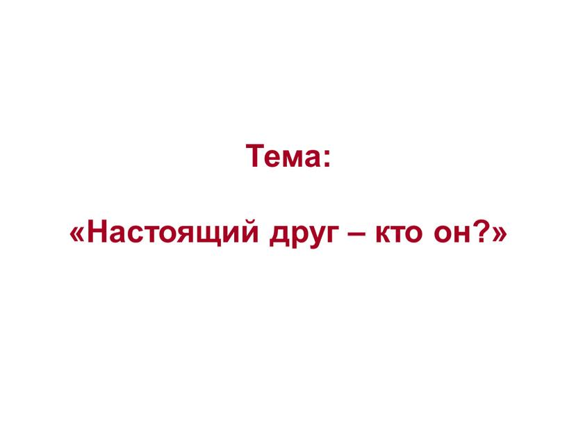 Тема: «Настоящий друг – кто он?»