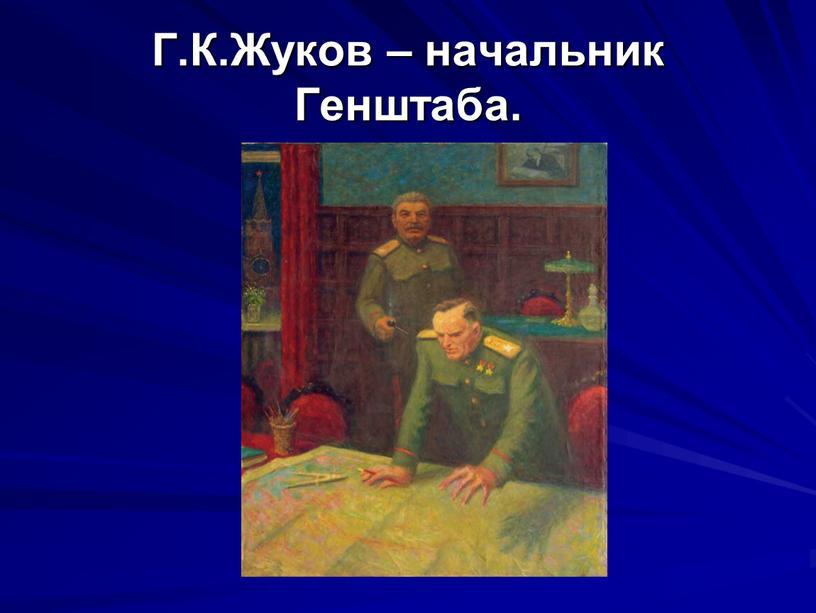Г.К.Жуков – начальник Генштаба