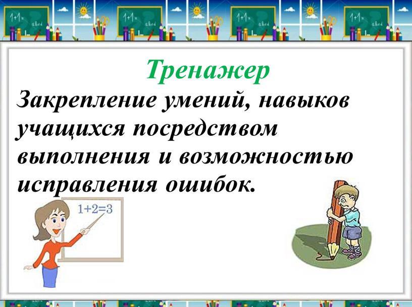 Тренажер Закрепление умений, навыков учащихся посредством выполнения и возможностью исправления ошибок