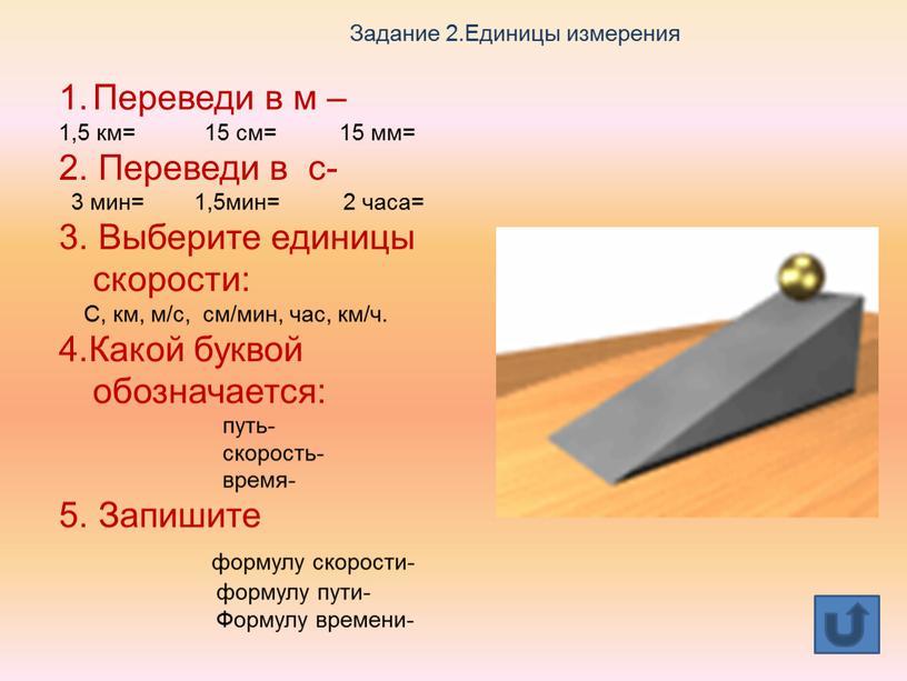 Задание 2.Единицы измерения Переведи в м – 1,5 км= 15 см= 15 мм= 2
