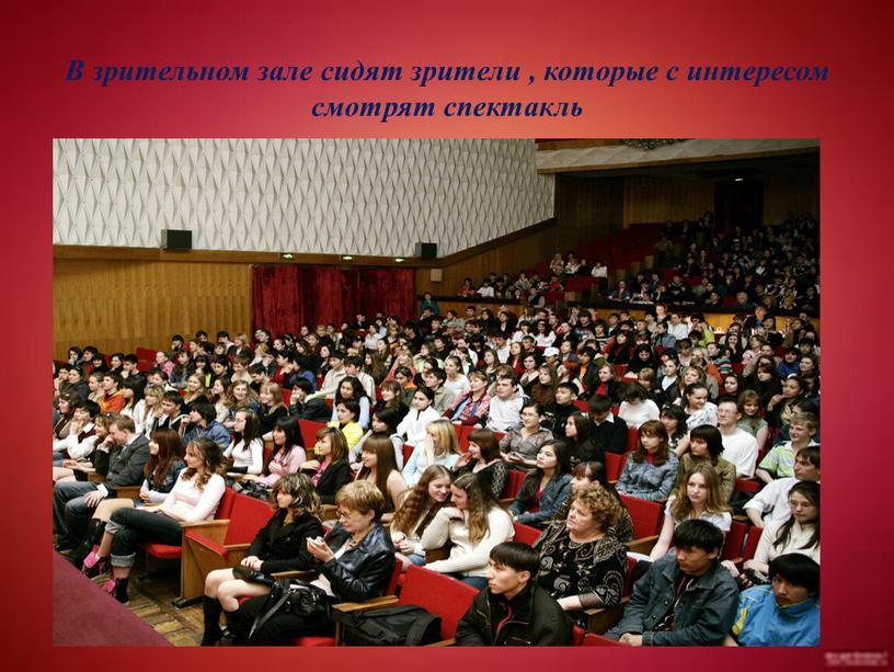 В зрительном зале сидят зрители , которые с интересом смотрят спектакль