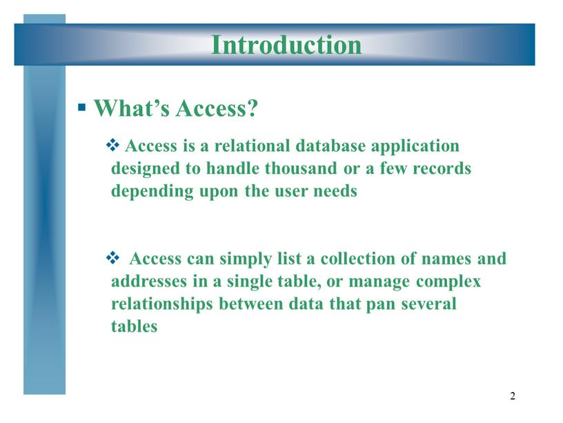 Introduction What's Access? Access is a relational database application designed to handle thousand or a few records depending upon the user needs