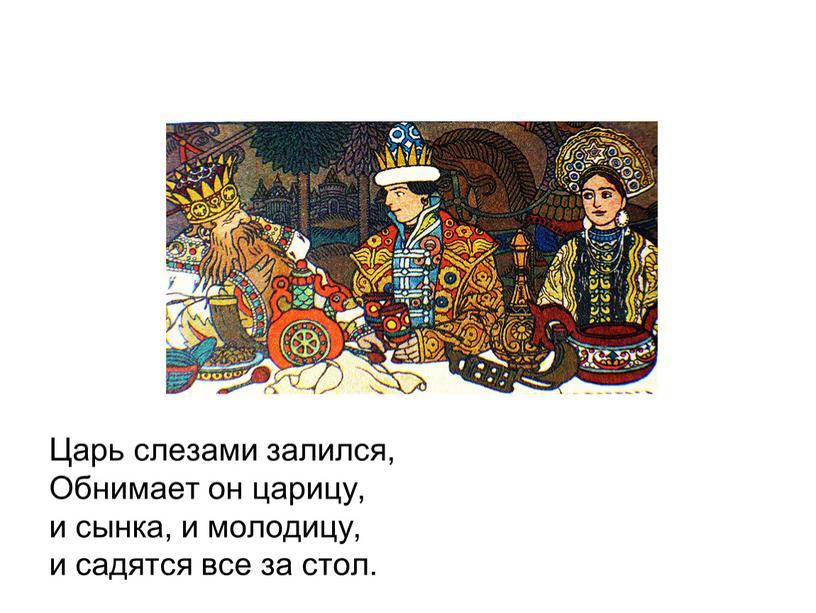 Царь слезами залился, Обнимает он царицу, и сынка, и молодицу, и садятся все за стол