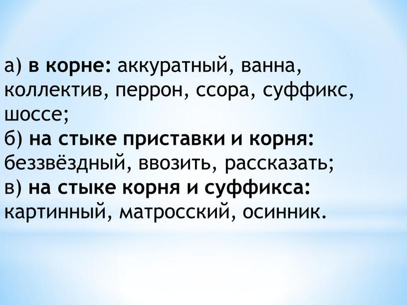 а) в корне: аккуратный, ванна, коллектив, перрон, ссора, суффикс, шоссе; б) на стыке приставки и корня: беззвёздный, ввозить, рассказать; в) на стыке корня и суффикса:…
