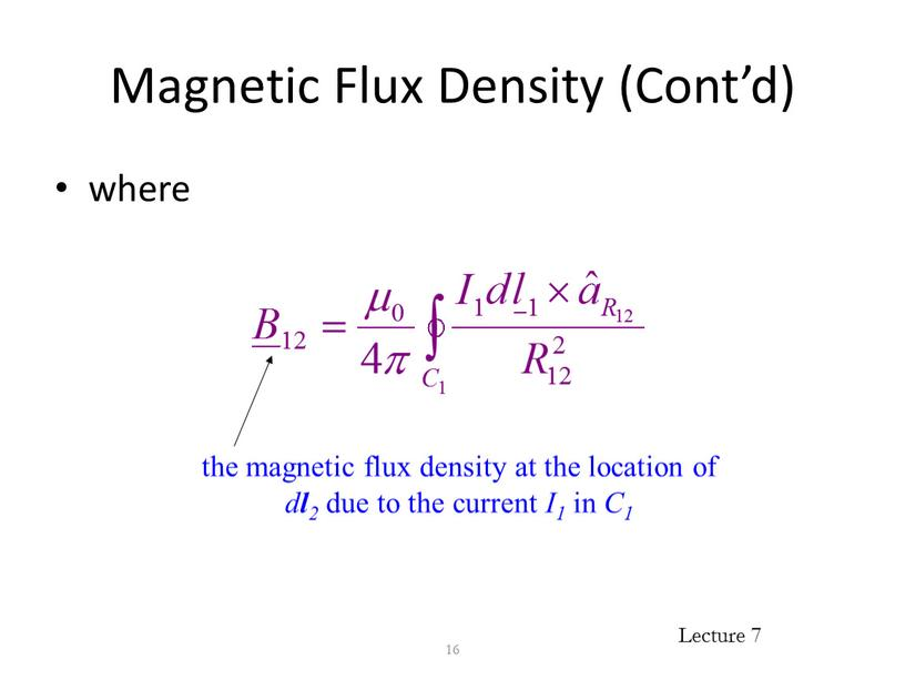 Magnetic Flux Density (Cont'd) where 16 the magnetic flux density at the location of d l 2 due to the current