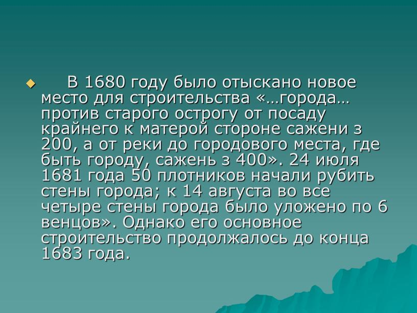 В 1680 году было отыскано новое место для строительства «…города… против старого острогу от посаду крайнего к матерой стороне сажени з 200, а от реки…
