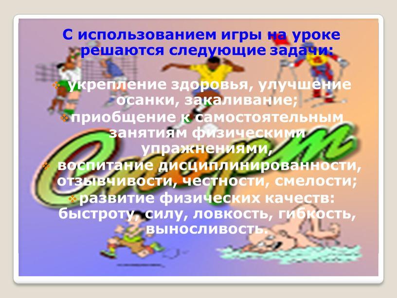 С использованием игры на уроке решаются следующие задачи: укрепление здоровья, улучшение осанки, закаливание; приобщение к самостоятельным занятиям физическими упражнениями, воспитание дисциплинированности, отзывчивости, честности, смелости; развитие…