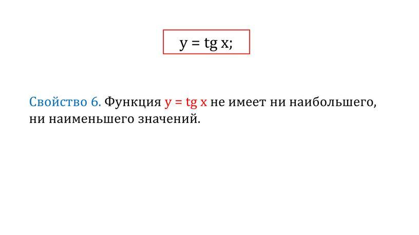 Свойство 6. Функция у = tg x не имеет ни наибольшего, ни наименьшего значений