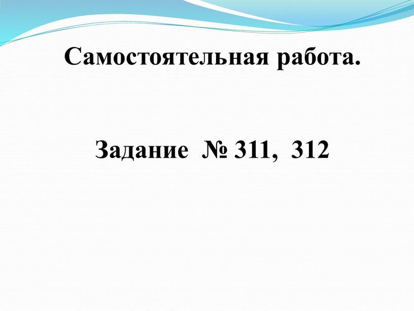 Самостоятельная работа. Задание № 311, 312