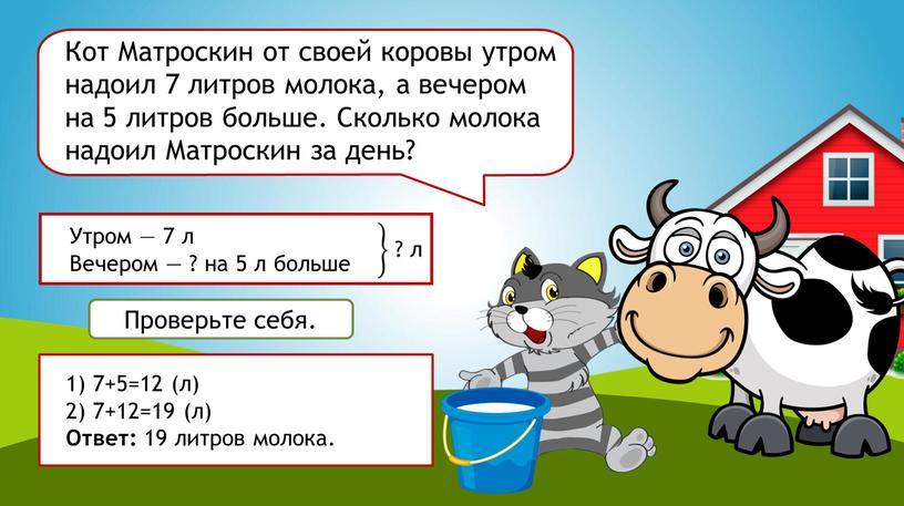 Кот Матроскин от своей коровы утром надоил 7 литров молока, а вечером на 5 литров больше