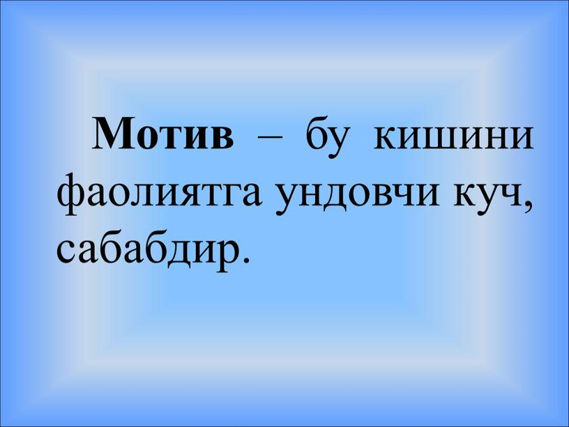 Мотив – бу кишини фаолиятга ундовчи куч, сабабдир