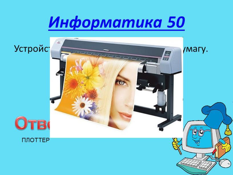 Информатика 50 Устройство для вывода чертежей на бумагу