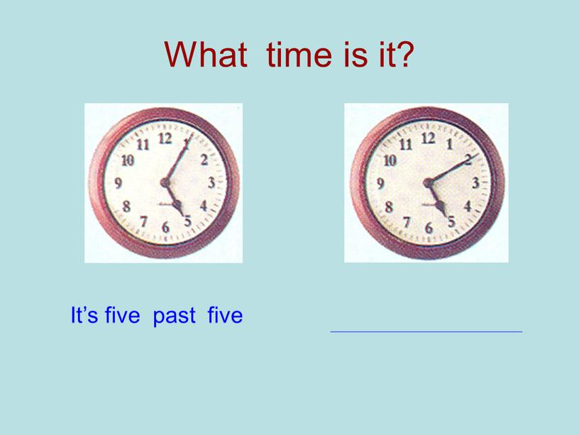 What time is it? It's five past five