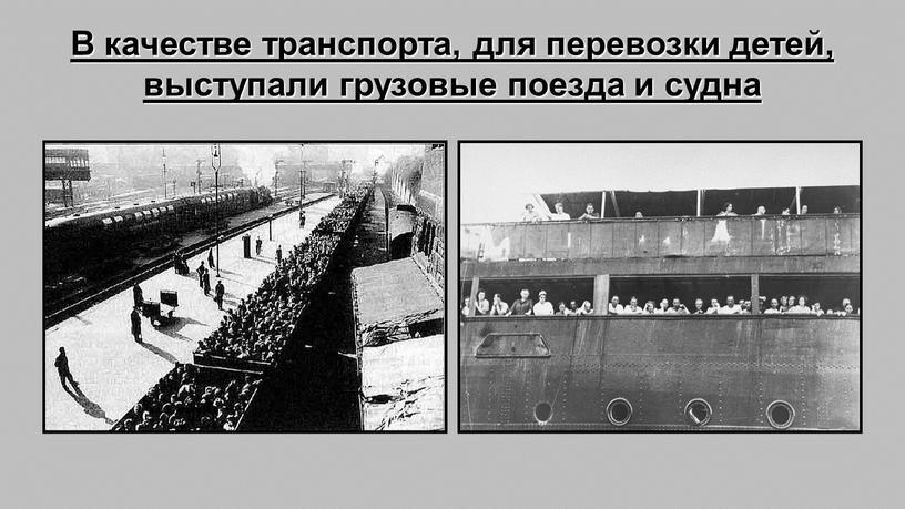 В качестве транспорта, для перевозки детей, выступали грузовые поезда и судна