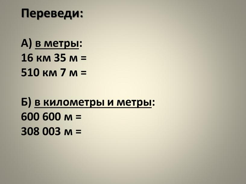 Переведи: А) в метры: 16 км 35 м = 510 км 7 м =