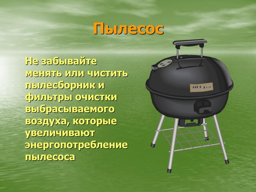 Пылесос Не забывайте менять или чистить пылесборник и фильтры очистки выбрасываемого воздуха, которые увеличивают энергопотребление пылесоса
