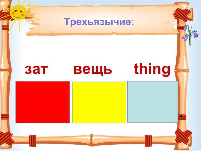 Трехьязычие: зат вещь thing