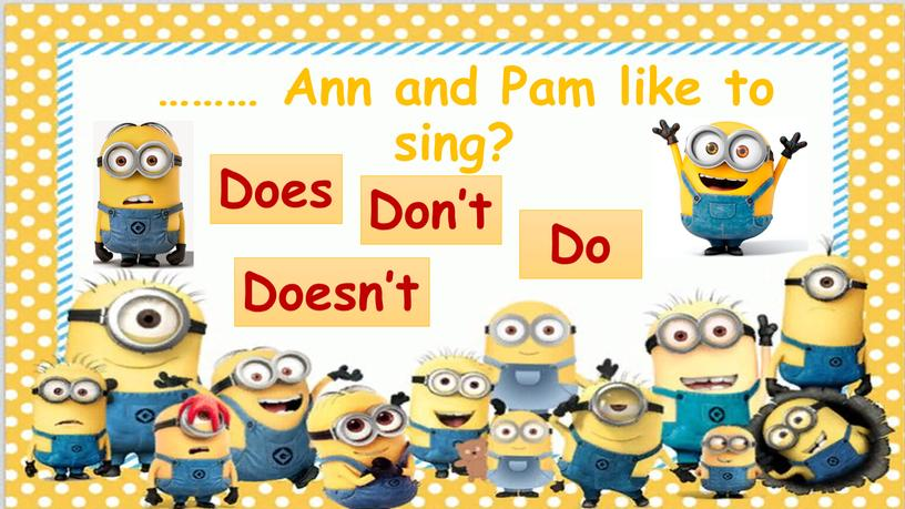 Ann and Pam like to sing? Doesn't