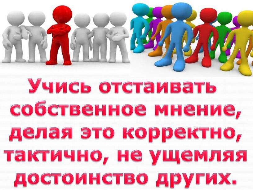 Учись отстаивать собственное мнение, делая это корректно, тактично, не ущемляя достоинство других