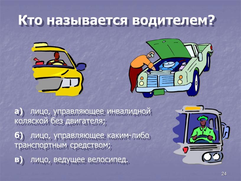 Кто называется водителем? а) лицо, управляющее инвалидной коляской без двигателя; б) лицо, управляющее каким-либо транспортным средством; в) лицо, ведущее велосипед