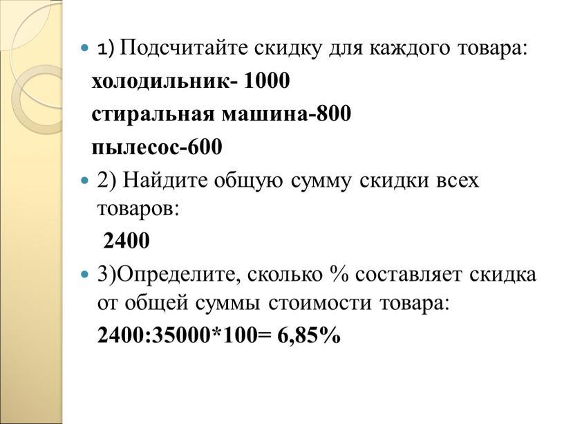 Подсчитайте скидку для каждого товара: холодильник- 1000 стиральная машина-800 пылесос-600 2)