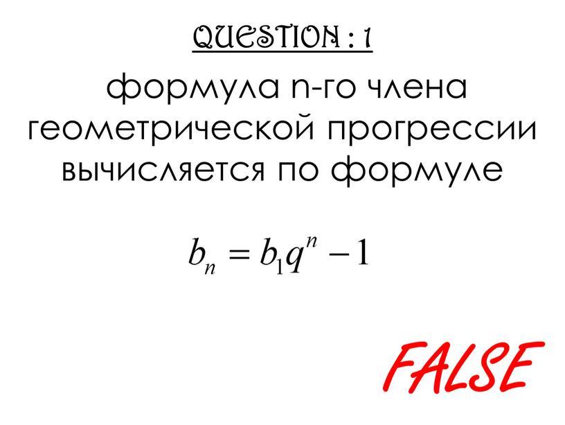 QUESTION : 1 формула n-го члена геометрической прогрессии вычисляется по формуле