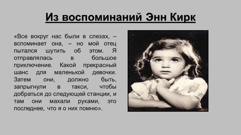 Из воспоминаний Энн Кирк «Все вокруг нас были в слезах, – вспоминает она, – но мой отец пытался шутить об этом