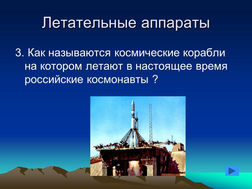 Летательные аппараты 3. Как называются космические корабли на котором летают в настоящее время российские космонавты ?