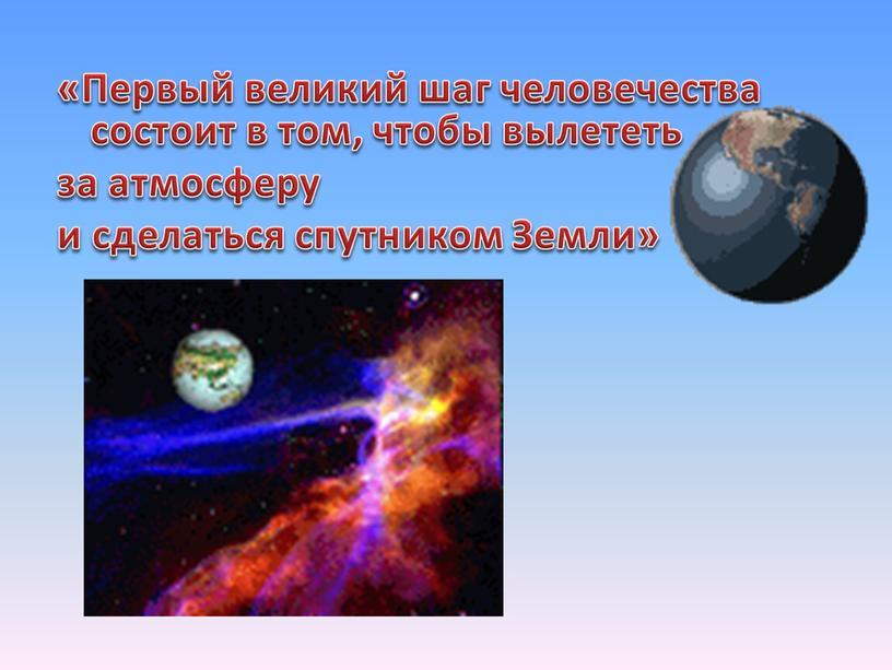Первый великий шаг человечества состоит в том, чтобы вылететь за атмосферу и сделаться спутником