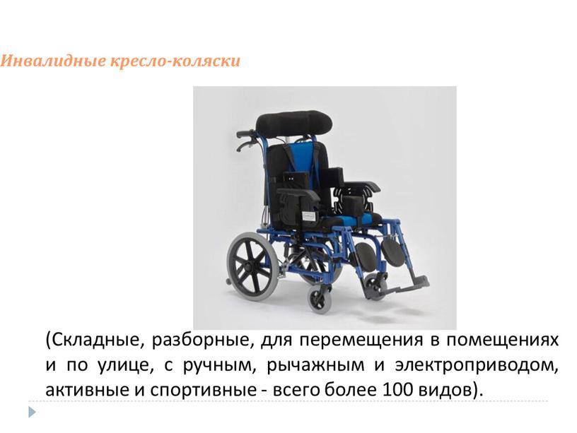 Инвалидные кресло-коляски (Складные, разборные, для перемещения в помещениях и по улице, с ручным, рычажным и электроприводом, активные и спортивные - всего более 100 видов)