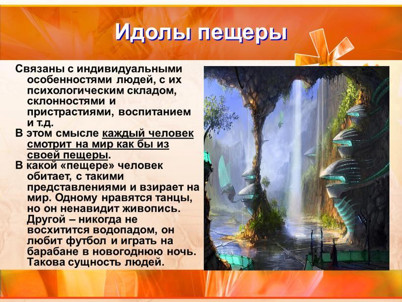 Идолы пещеры Связаны с индивидуальными особенностями людей, с их психологическим складом, склонностями и пристрастиями, воспитанием и т