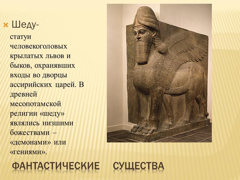 Фантастические существа Шеду- статуи человекоголовых крылатых львов и быков, охранявших входы во дворцы ассирийских царей