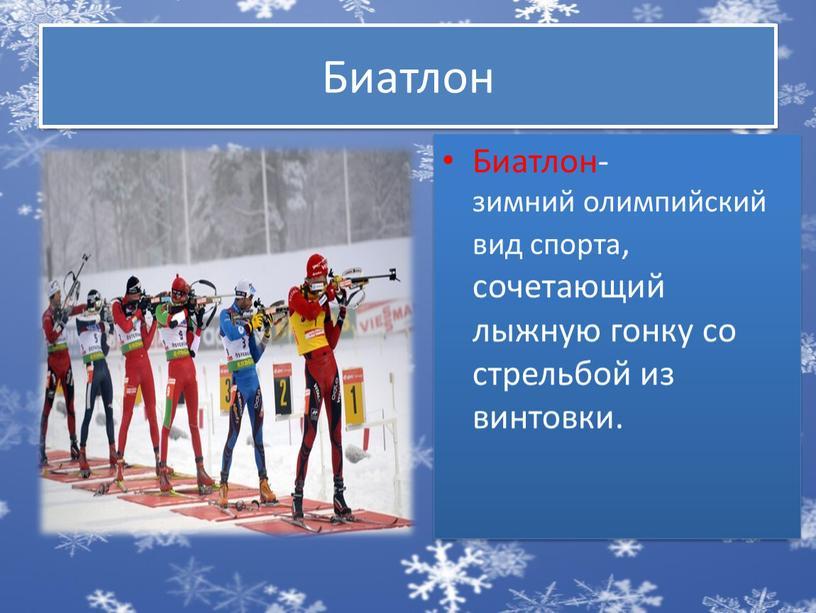 Биатлон Биатлон- зимний олимпийский вид спорта, сочетающий лыжную гонку со стрельбой из винтовки