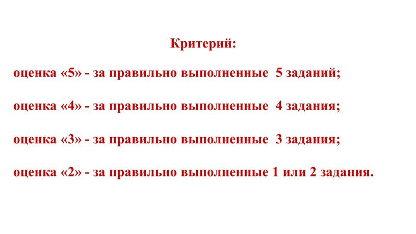 Критерий: оценка «5» - за правильно выполненные 5 заданий; оценка «4» - за правильно выполненные 4 задания; оценка «3» - за правильно выполненные 3 задания;…