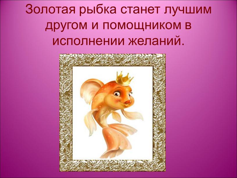 Золотая рыбка станет лучшим другом и помощником в исполнении желаний
