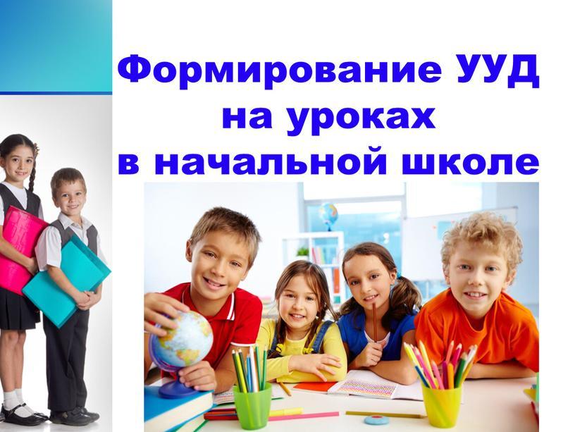 Формирование УУД на уроках в начальной школе