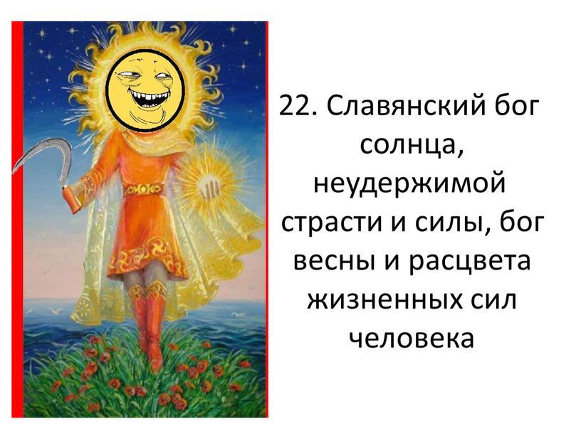 Славянский бог солнца, неудержимой страсти и силы, бог весны и расцвета жизненных сил человека