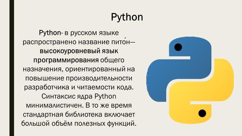 Python - в русском языке распространено название пито́н— высокоуровневый язык программирования общего назначения, ориентированный на повышение производительности разработчика и читаемости кода