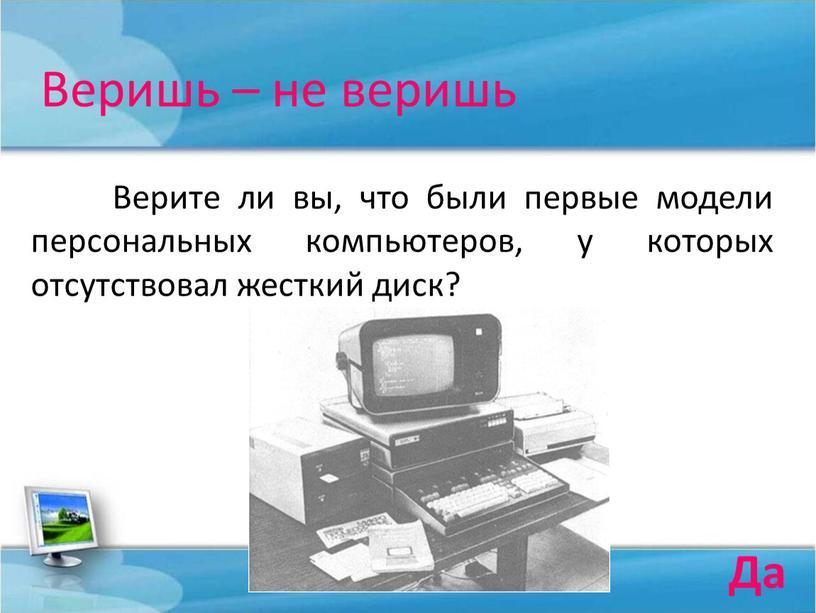 Веришь – не веришь Верите ли вы, что были первые модели персональных компьютеров, у которых отсутствовал жесткий диск?