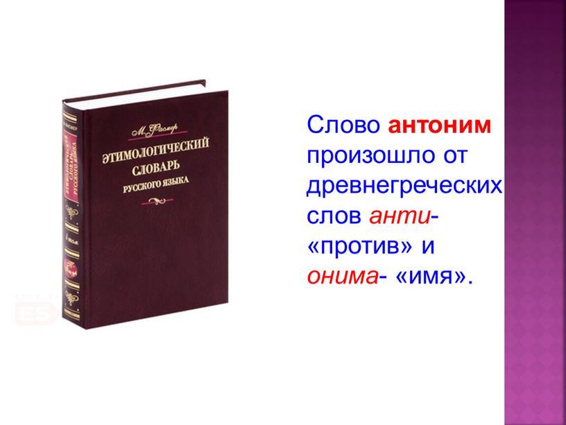 Слово антоним произошло от древнегреческих слов анти - «против» и онима - «имя»