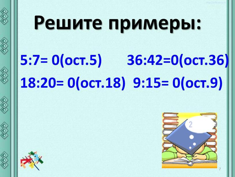 Решите примеры: 7 5:7= 0(ост.5) 36:42=0(ост