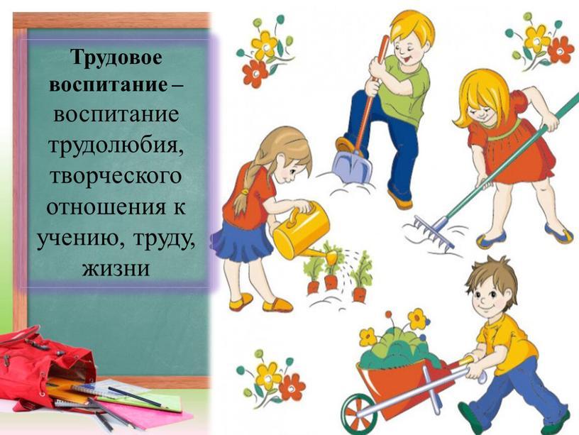Трудовое воспитание – воспитание трудолюбия, творческого отношения к учению, труду, жизни
