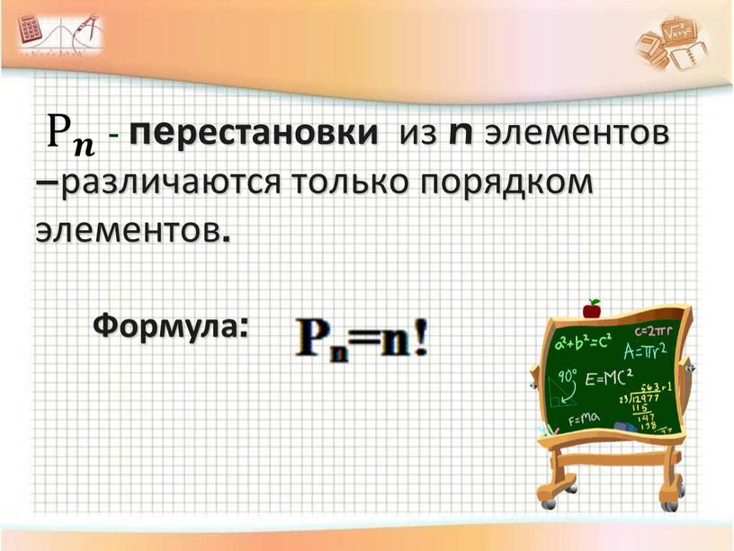 - перестановки из n элементов –различаются только порядком элементов. Формула: